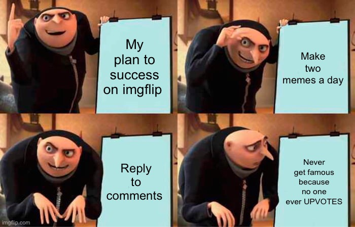 Hehhhhhh |  My plan to success on imgflip; Make two memes a day; Reply to comments; Never get famous because no one ever UPVOTES | image tagged in memes,gru's plan | made w/ Imgflip meme maker