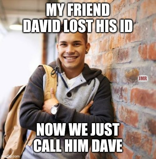 Boom |  MY FRIEND DAVID LOST HIS ID; JMR; NOW WE JUST CALL HIM DAVE | image tagged in first world problems,that would be great,dj pauly d,bad pun dog,ill just wait here | made w/ Imgflip meme maker
