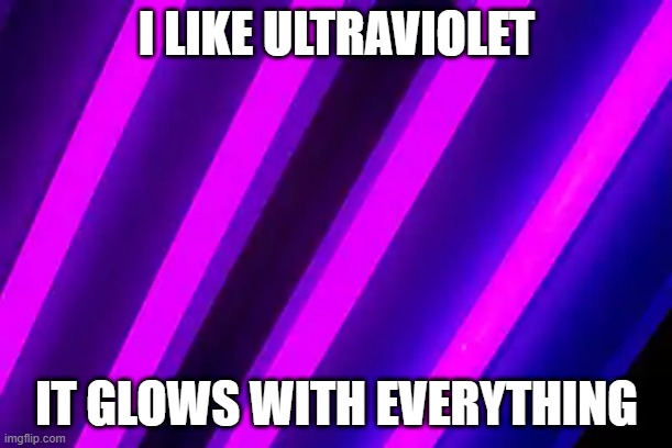 Pun |  I LIKE ULTRAVIOLET; IT GLOWS WITH EVERYTHING | image tagged in puns | made w/ Imgflip meme maker