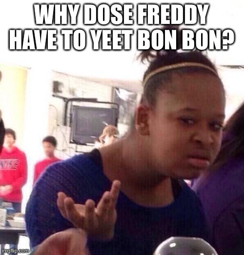 Why? |  WHY DOSE FREDDY HAVE TO YEET BON BON? | image tagged in memes,black girl wat | made w/ Imgflip meme maker