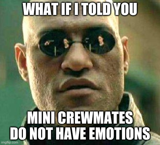 What if i told you |  WHAT IF I TOLD YOU; MINI CREWMATES DO NOT HAVE EMOTIONS | image tagged in what if i told you | made w/ Imgflip meme maker
