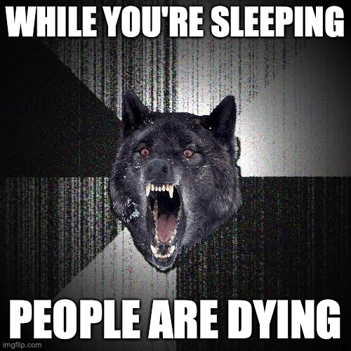 While you're sleeping. People are dying.