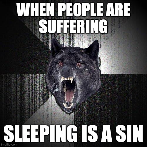 When people are suffering. Sleeping is a sin.