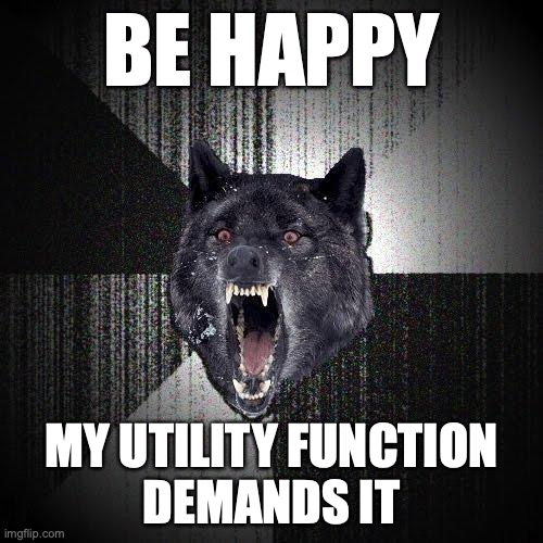 Be happy. My utility function demands it.