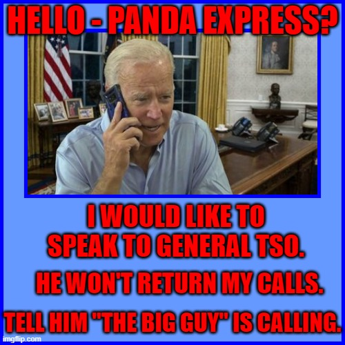 "HELLO - PANDA EXPRESS? I WOULD LIKE TO SPEAK TO GENERAL TSO. HE WON'T RETURN MY CALLS. TELL HIM ""THE BIG GUY"" IS CALLING. 