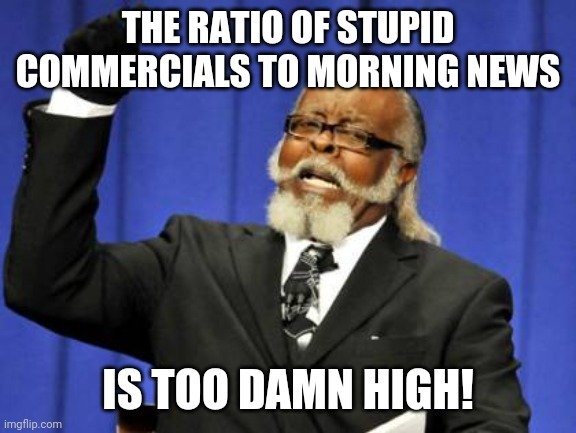 Some Days |  THE RATIO OF STUPID COMMERCIALS TO MORNING NEWS; IS TOO DAMN HIGH! | image tagged in memes,too damn high,commercials,news,obnoxious,advertisements | made w/ Imgflip meme maker