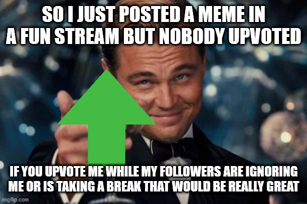 I know I have 2,300,000 points but I just feel underrated |  SO I JUST POSTED A MEME IN A FUN STREAM BUT NOBODY UPVOTED; IF YOU UPVOTE ME WHILE MY FOLLOWERS ARE IGNORING ME OR IS TAKING A BREAK THAT WOULD BE REALLY GREAT | image tagged in memes,leonardo dicaprio cheers | made w/ Imgflip meme maker
