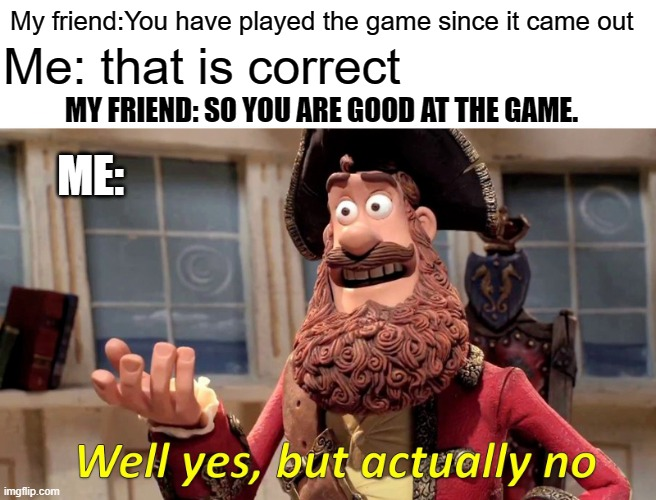Well Yes, But Actually No |  My friend:You have played the game since it came out; Me: that is correct; MY FRIEND: SO YOU ARE GOOD AT THE GAME. ME: | image tagged in memes,well yes but actually no | made w/ Imgflip meme maker