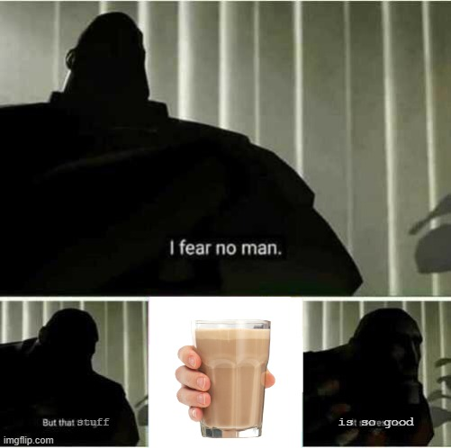 choccy milk is taking over the world |  is so good; stuff | image tagged in i fear no man,choccy milk,stuff,milk,tf2,so good | made w/ Imgflip meme maker