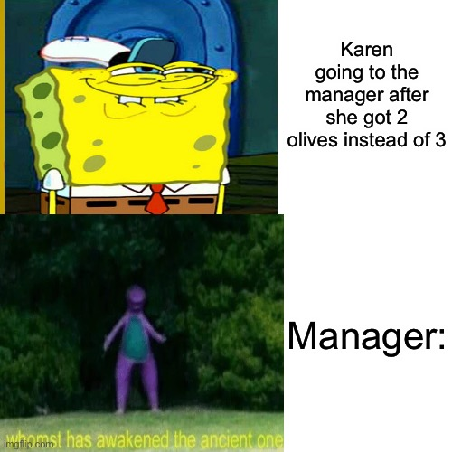 Karen meme |  Karen going to the manager after she got 2 olives instead of 3; Manager: | image tagged in karen,manager,barney the dinosaur,spongebob | made w/ Imgflip meme maker