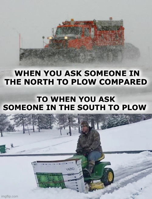 WHEN YOU ASK SOMEONE IN THE NORTH TO PLOW COMPARED; TO WHEN YOU ASK SOMEONE IN THE SOUTH TO PLOW | image tagged in thank you snow plow drivers | made w/ Imgflip meme maker
