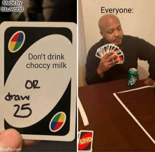 CHOCCY MILK!??!??!!??!!? |  Made by bluJworld; Everyone:; Don't drink choccy milk | image tagged in memes,uno draw 25 cards | made w/ Imgflip meme maker