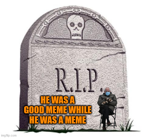 why are you reading the title |  HE WAS A GOOD MEME WHILE HE WAS A MEME | image tagged in rip,bernie sanders,gifs,not actually a gif,why are you reading the tags | made w/ Imgflip meme maker
