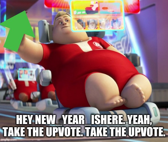 fat wall-e guy | HEY NEW_YEAR_ISHERE. YEAH, TAKE THE UPVOTE. TAKE THE UPVOTE. | image tagged in fat wall-e guy | made w/ Imgflip meme maker