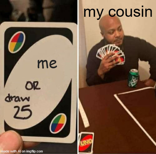 Apparently the AI meme generate has incestful thoughts about its cousin. |  my cousin; me | image tagged in memes,uno draw 25 cards | made w/ Imgflip meme maker