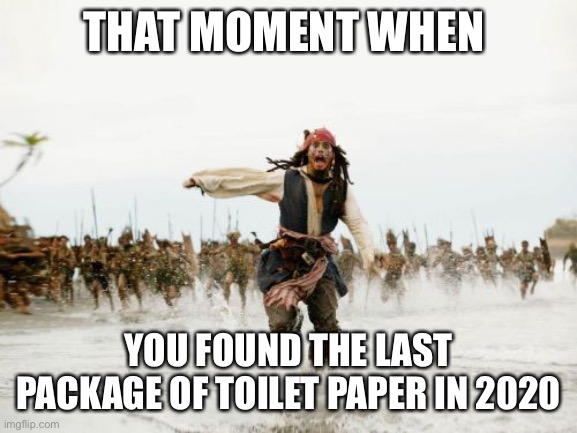 No toilet paper joke |  THAT MOMENT WHEN; YOU FOUND THE LAST PACKAGE OF TOILET PAPER IN 2020 | image tagged in memes,jack sparrow being chased,2020,toilet paper,no more toilet paper | made w/ Imgflip meme maker