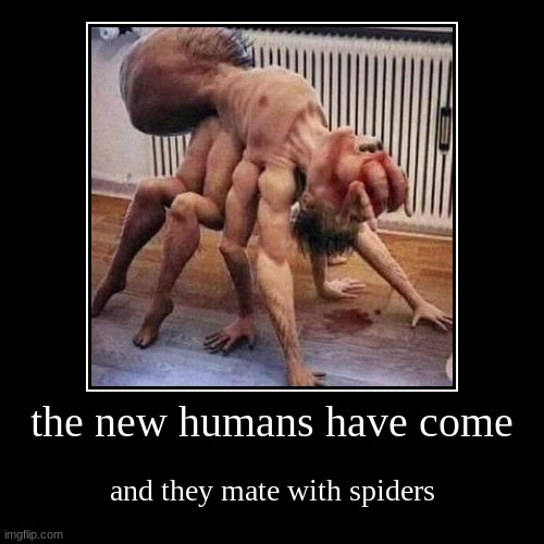 the new humans have come | and they mate with spiders | image tagged in funny,demotivationals | made w/ Imgflip demotivational maker