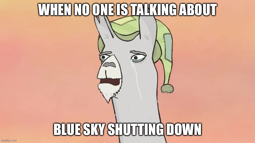 R.I.P Blue Sky |  WHEN NO ONE IS TALKING ABOUT; BLUE SKY SHUTTING DOWN | image tagged in blue sky,llamas with hats,carl,crying,20th century fox,rip | made w/ Imgflip meme maker
