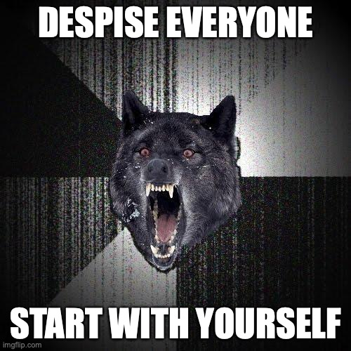 Despise everyone. Start with yourself.