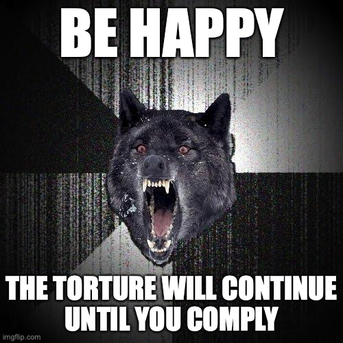 Be happy. The torture will continue until you comply.