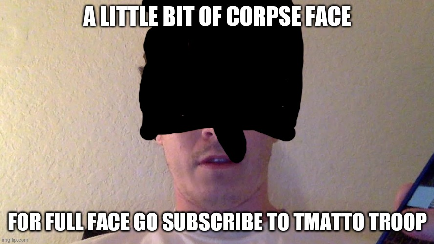 Corpse Bit of his face.. ill show full just sub to tmatto troop |  A LITTLE BIT OF CORPSE FACE; FOR FULL FACE GO SUBSCRIBE TO TMATTO TROOP | image tagged in cool stuff | made w/ Imgflip meme maker