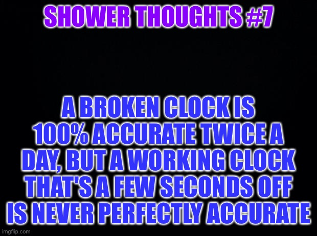 Shower thoughts #7 |  SHOWER THOUGHTS #7; A BROKEN CLOCK IS 100% ACCURATE TWICE A DAY, BUT A WORKING CLOCK THAT'S A FEW SECONDS OFF IS NEVER PERFECTLY ACCURATE | image tagged in black background,shower thoughts | made w/ Imgflip meme maker