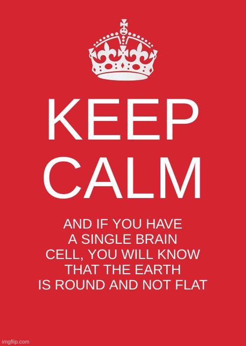 Keep Calm And Carry On Red Meme |  KEEP CALM; AND IF YOU HAVE A SINGLE BRAIN CELL, YOU WILL KNOW THAT THE EARTH IS ROUND AND NOT FLAT | image tagged in memes,keep calm and carry on red | made w/ Imgflip meme maker
