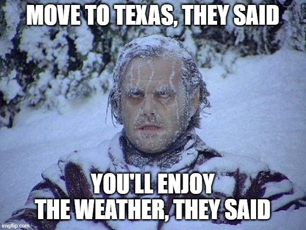 Jack Nicholson The Shining Snow |  MOVE TO TEXAS, THEY SAID; YOU'LL ENJOY THE WEATHER, THEY SAID | image tagged in memes,jack nicholson the shining snow | made w/ Imgflip meme maker