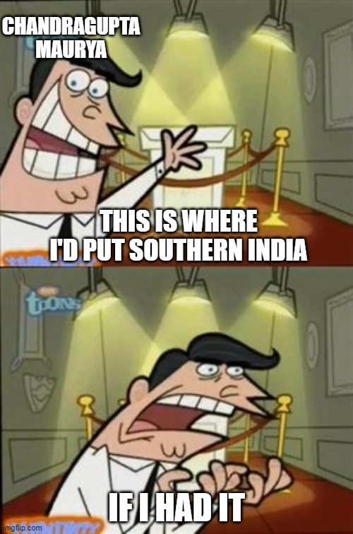 history memes: day 3 |  CHANDRAGUPTA MAURYA; THIS IS WHERE I'D PUT SOUTHERN INDIA; IF I HAD IT | image tagged in timmys turner dad,history,india | made w/ Imgflip meme maker