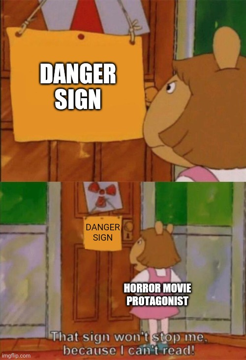 How every horror movie begins |  DANGER SIGN; DANGER SIGN; HORROR MOVIE PROTAGONIST | image tagged in dw sign won't stop me because i can't read | made w/ Imgflip meme maker