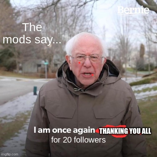Bernie I Am Once Again Asking For Your Support |  The mods say... THANKING YOU ALL; for 20 followers | image tagged in memes,bernie i am once again asking for your support | made w/ Imgflip meme maker