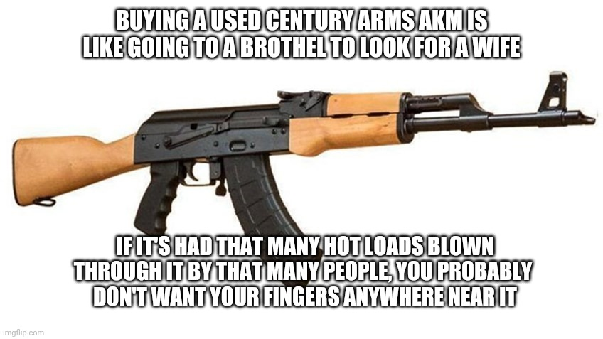 RAS-47 |  BUYING A USED CENTURY ARMS AKM IS LIKE GOING TO A BROTHEL TO LOOK FOR A WIFE; IF IT'S HAD THAT MANY HOT LOADS BLOWN THROUGH IT BY THAT MANY PEOPLE, YOU PROBABLY  DON'T WANT YOUR FINGERS ANYWHERE NEAR IT | made w/ Imgflip meme maker