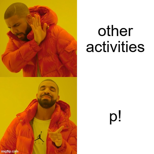 other activities p! | image tagged in memes,drake hotline bling | made w/ Imgflip meme maker