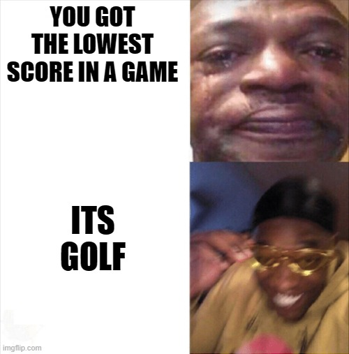 Sad Happy |  YOU GOT THE LOWEST SCORE IN A GAME; ITS GOLF | image tagged in sad happy | made w/ Imgflip meme maker