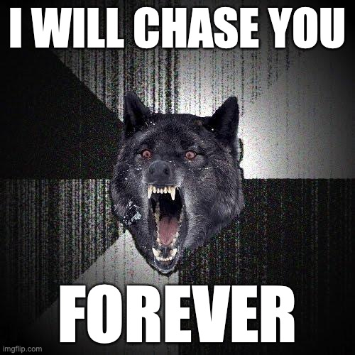 I will chase you. Forever.