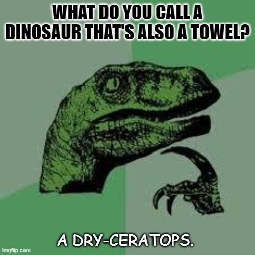 Daily Bad Dad Joke Feb 16 2021 |  WHAT DO YOU CALL A DINOSAUR THAT'S ALSO A TOWEL? A DRY-CERATOPS. | image tagged in dinosaur | made w/ Imgflip meme maker