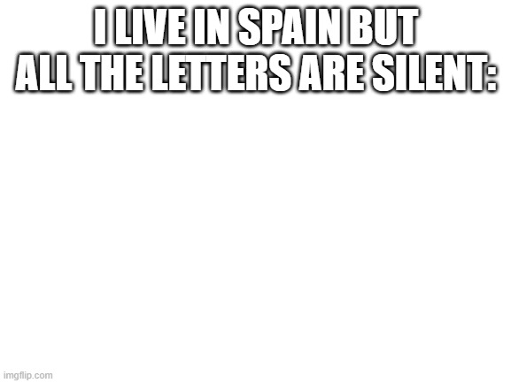 Rate this from 1 to 10 |  I LIVE IN SPAIN BUT ALL THE LETTERS ARE SILENT: | image tagged in spain,blank | made w/ Imgflip meme maker