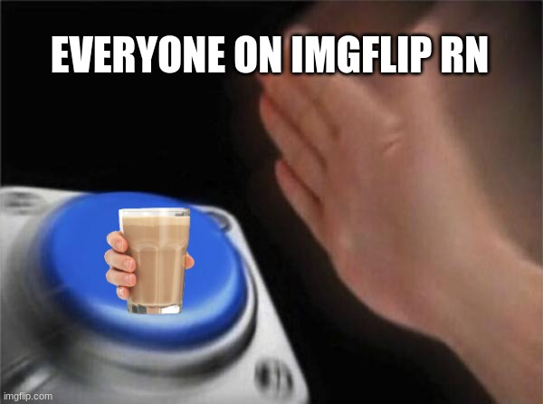 EVERYONE ON IMGFLIP RN | image tagged in memes,blank nut button | made w/ Imgflip meme maker