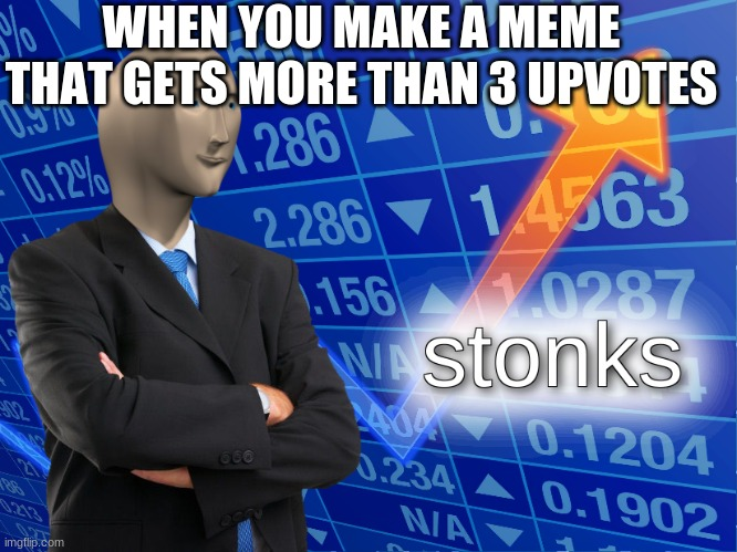 stonks |  WHEN YOU MAKE A MEME THAT GETS MORE THAN 3 UPVOTES | image tagged in stonks | made w/ Imgflip meme maker