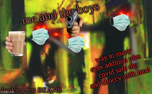 Me and the boys at 2am looking for X | me and the boys looking for BEANS way to many eyes addition plus covid safe dlc and choccy milk mod | image tagged in me and the boys at 2am looking for x | made w/ Imgflip meme maker