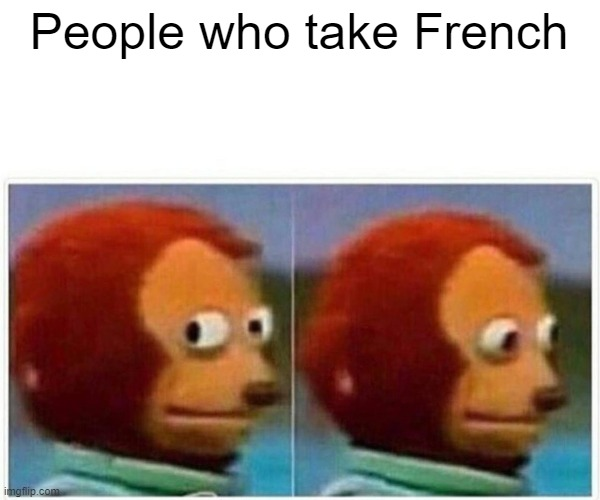 Monkey Puppet Meme | People who take French | image tagged in memes,monkey puppet | made w/ Imgflip meme maker
