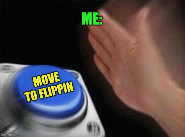Blank Nut Button Meme | ME: MOVE TO FLIPPIN | image tagged in memes,blank nut button | made w/ Imgflip meme maker