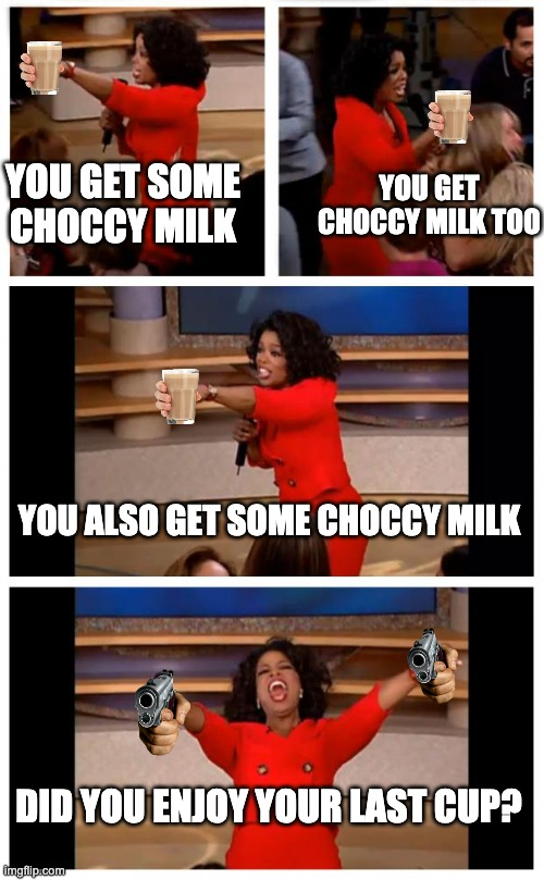 Oprah You Get A Car Everybody Gets A Car |  YOU GET SOME CHOCCY MILK; YOU GET CHOCCY MILK TOO; YOU ALSO GET SOME CHOCCY MILK; DID YOU ENJOY YOUR LAST CUP? | image tagged in memes,oprah you get a car everybody gets a car | made w/ Imgflip meme maker
