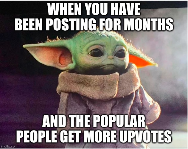 Image Title |  WHEN YOU HAVE BEEN POSTING FOR MONTHS; AND THE POPULAR PEOPLE GET MORE UPVOTES | image tagged in sad baby yoda | made w/ Imgflip meme maker