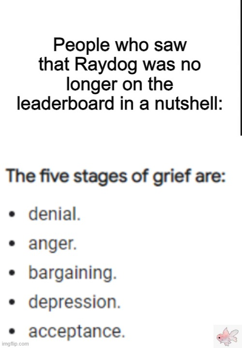 The five stages of grief |  People who saw that Raydog was no longer on the leaderboard in a nutshell: | image tagged in the stages of grief,rip,raydog | made w/ Imgflip meme maker