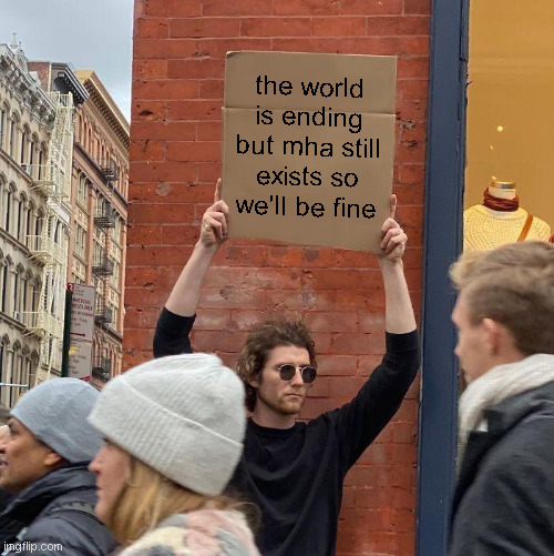 HA |  the world is ending but mha still exists so we'll be fine | image tagged in memes,guy holding cardboard sign | made w/ Imgflip meme maker