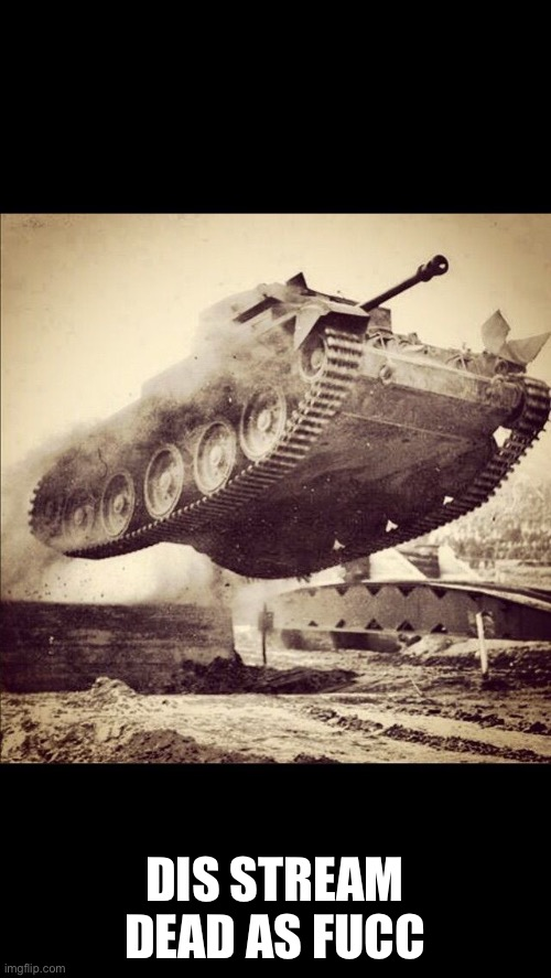 Tanks away |  DIS STREAM DEAD AS FUCC | image tagged in tanks away | made w/ Imgflip meme maker