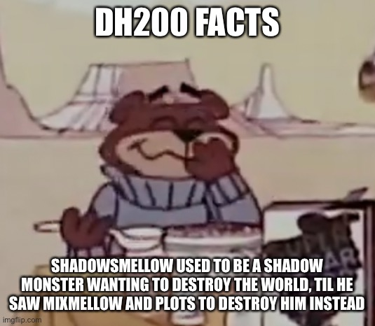 Sugar Bear giggling |  DH200 FACTS; SHADOWSMELLOW USED TO BE A SHADOW MONSTER WANTING TO DESTROY THE WORLD, TIL HE SAW MIXMELLOW AND PLOTS TO DESTROY HIM INSTEAD | image tagged in sugar bear giggling | made w/ Imgflip meme maker