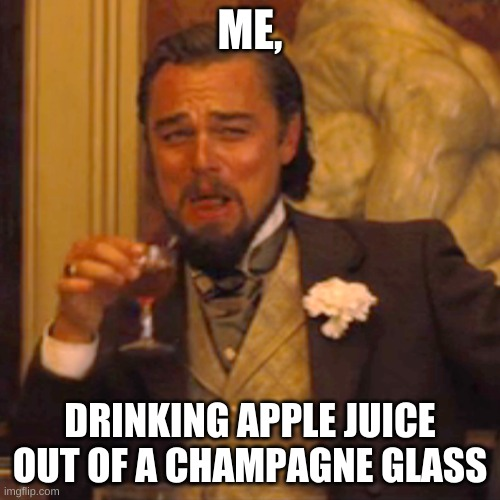 Laughing Leo Meme |  ME, DRINKING APPLE JUICE OUT OF A CHAMPAGNE GLASS | image tagged in memes,laughing leo | made w/ Imgflip meme maker