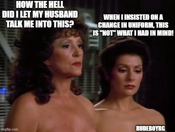 "Lwaxana and Deanna Troi Nude Wedding |  HOW THE HELL DID I LET MY HUSBAND TALK ME INTO THIS? WHEN I INSISTED ON A CHANGE IN UNIFORM, THIS IS ""NOT"" WHAT I HAD IN MIND! RUDEBOYRG 